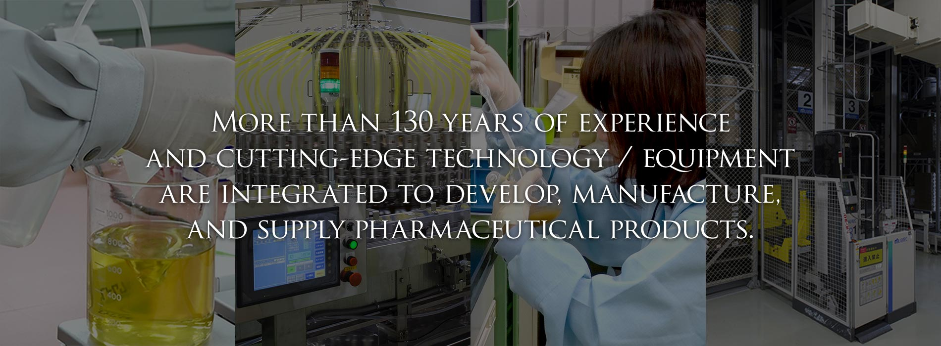 More than 130 years of experience and cutting-edge technology/equipment are integrated to develop, manufacture, and supply pharmaceutical products.