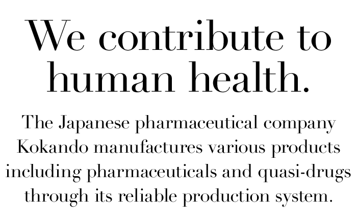 We contribute to human health. The Japanese pharmaceutical company Kokando manufactures various products including pharmaceuticals and quasi-drugs through its reliable production system.